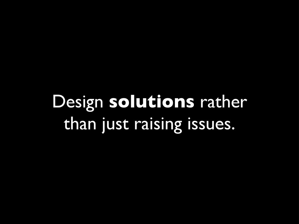 Design solutions rather than just raising issue...
