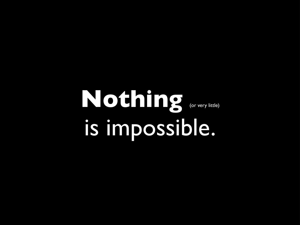Nothing (or very little) is impossible.