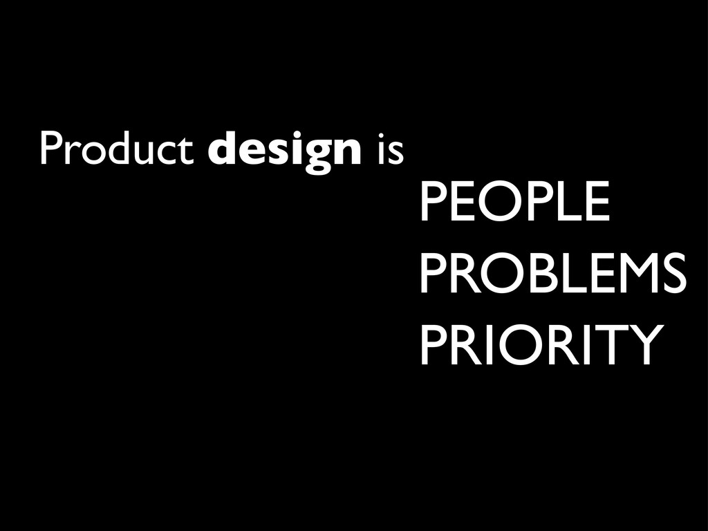 Product design is PEOPLE PROBLEMS PRIORITY