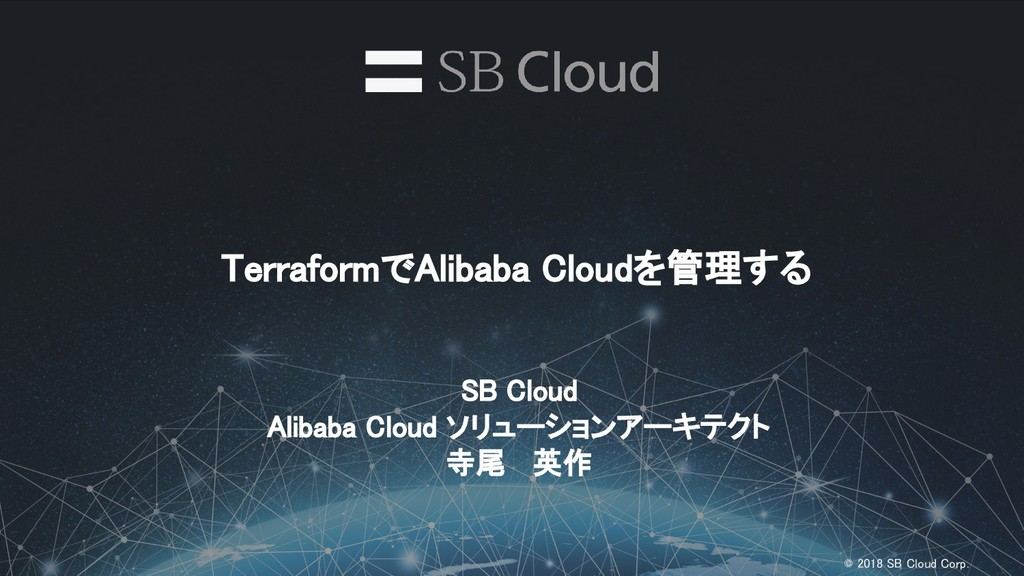 © 2018 SB Cloud Corp. TerraformでAlibaba Cloudを...