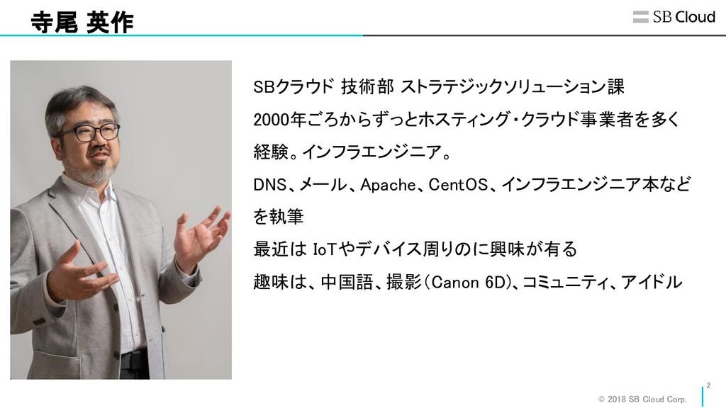 © 2018 SB Cloud Corp. 寺尾 英作 SBクラウド 技術部 ストラテジッ...