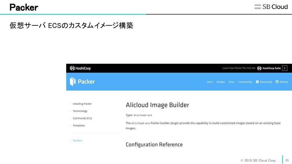 © 2018 SB Cloud Corp. Packer 25 仮想サーバ ECSのカス...