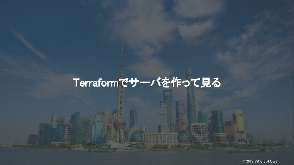 © 2018 SB Cloud Corp. Terraformでサーバを作って見る