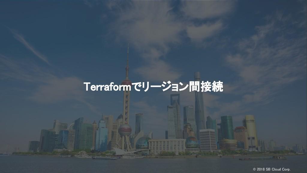 © 2018 SB Cloud Corp. Terraformでリージョン間接続