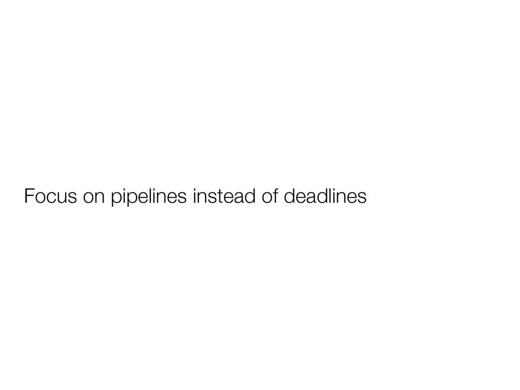 Focus on pipelines instead of deadlines