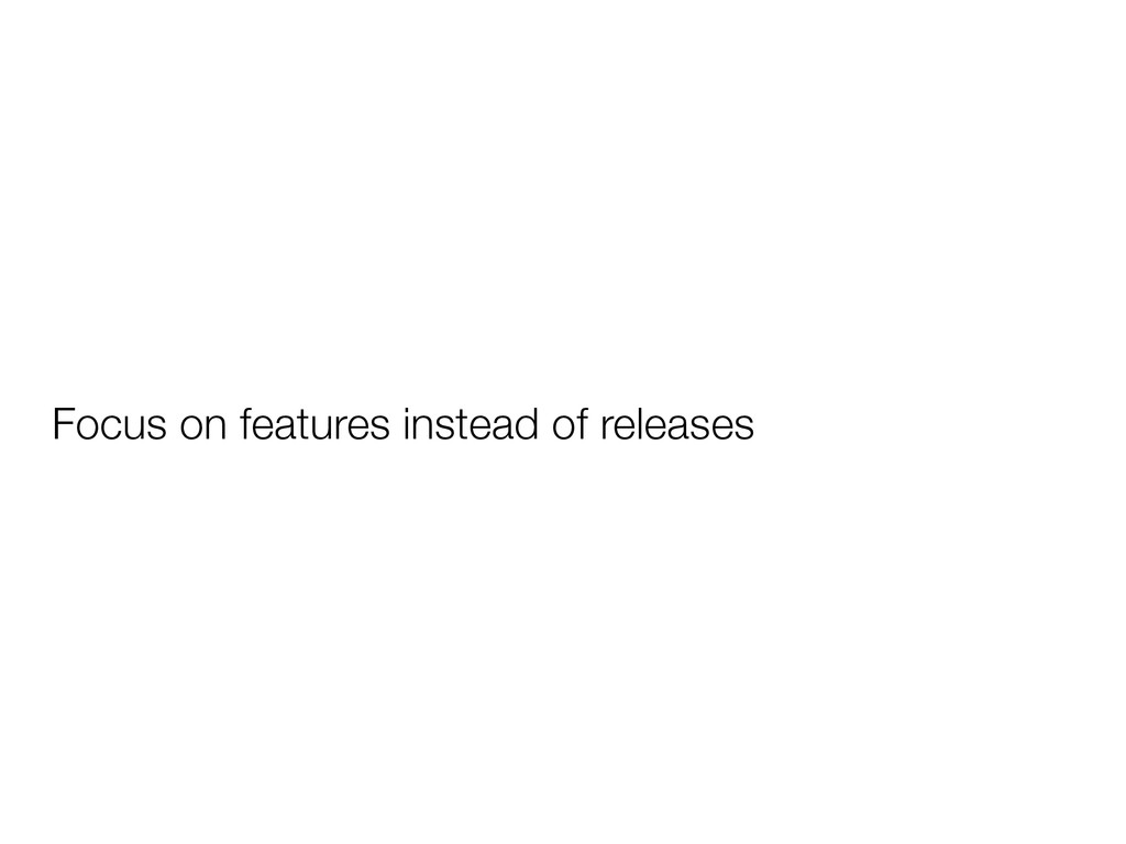 Focus on features instead of releases