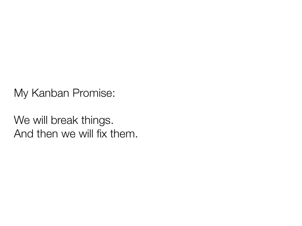 My Kanban Promise: We will break things. And th...