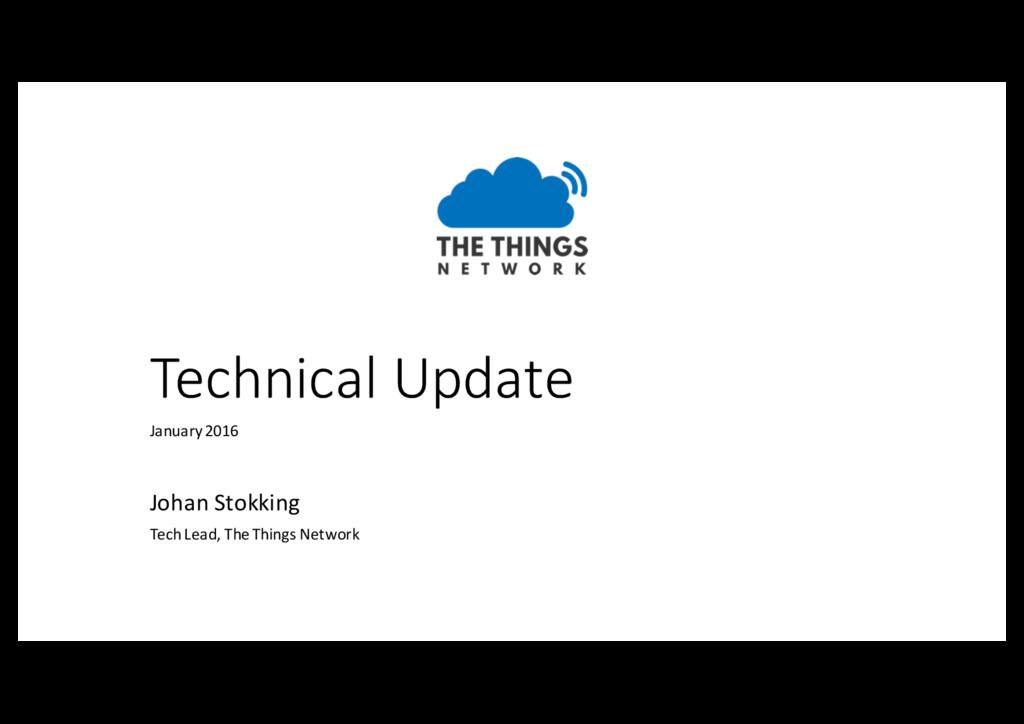 Technical Update Johan Stokking Tech Lead, The ...