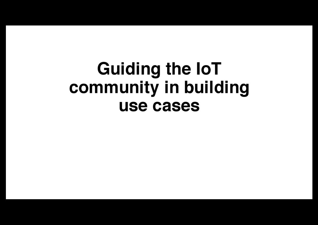 Guiding the IoT community in building use cases
