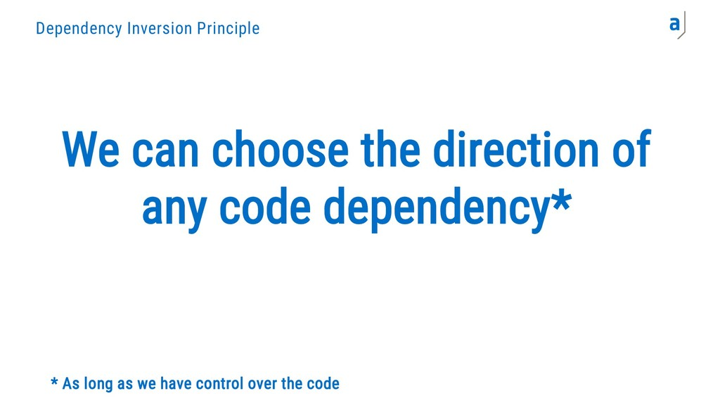 Dependency Inversion Principle We can choose th...