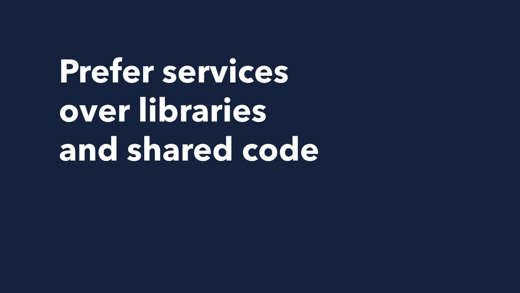 Prefer services over libraries and shared code