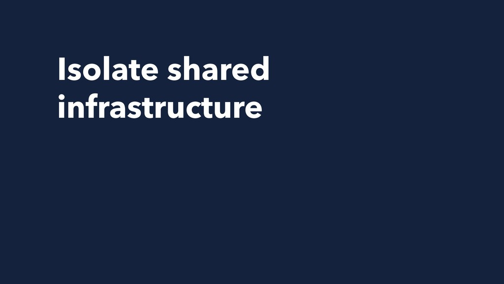 Isolate shared infrastructure