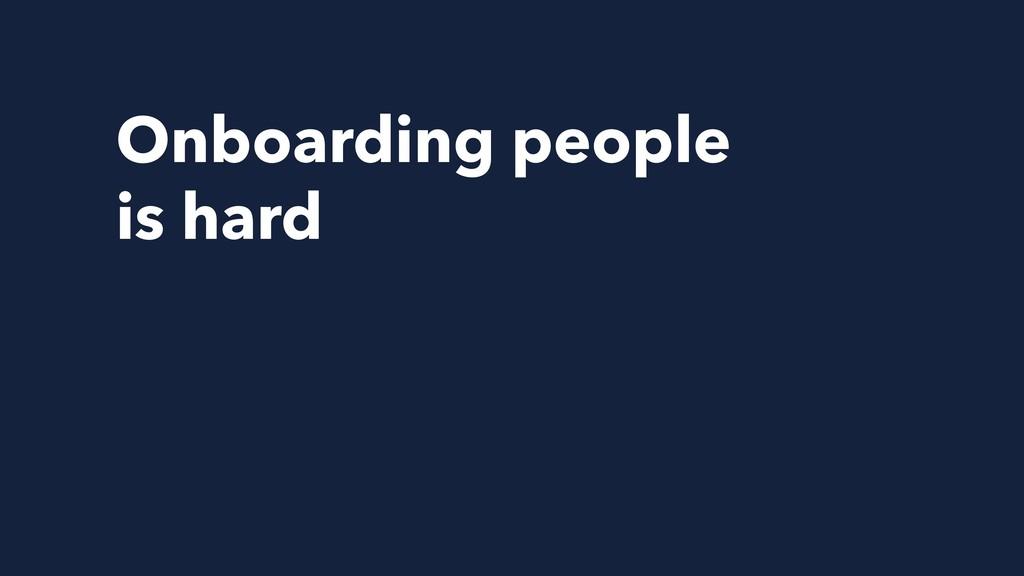 Onboarding people is hard