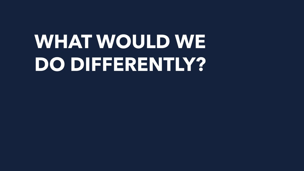 WHAT WOULD WE DO DIFFERENTLY?