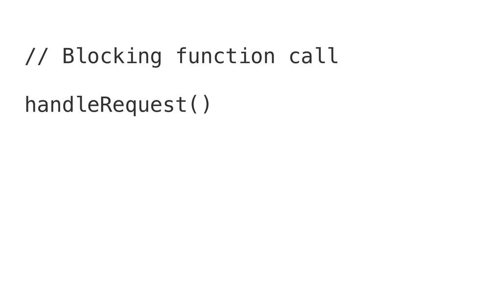 // Blocking function call handleRequest()