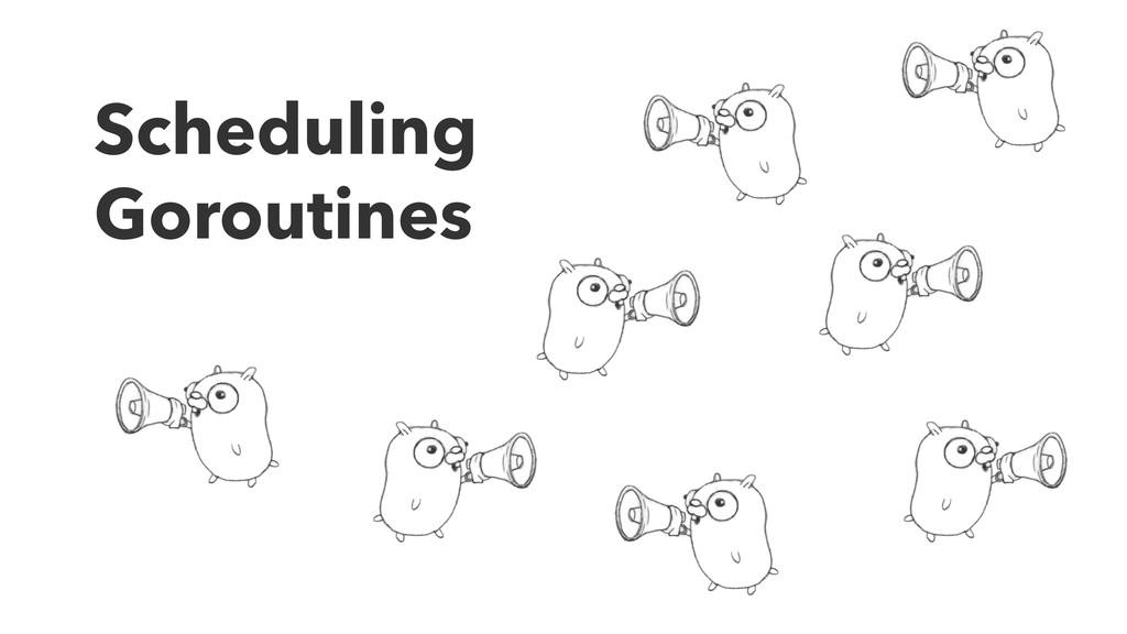 Scheduling Goroutines