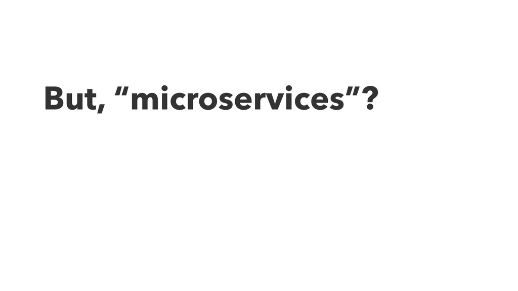 """But, """"microservices""""?"""