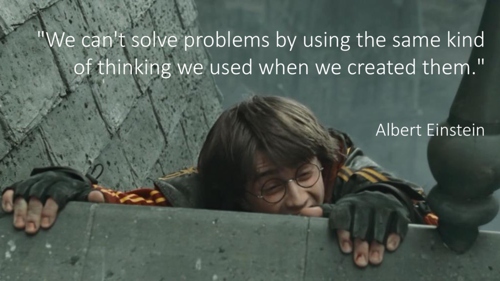 """We can't solve problems by using the same kind..."