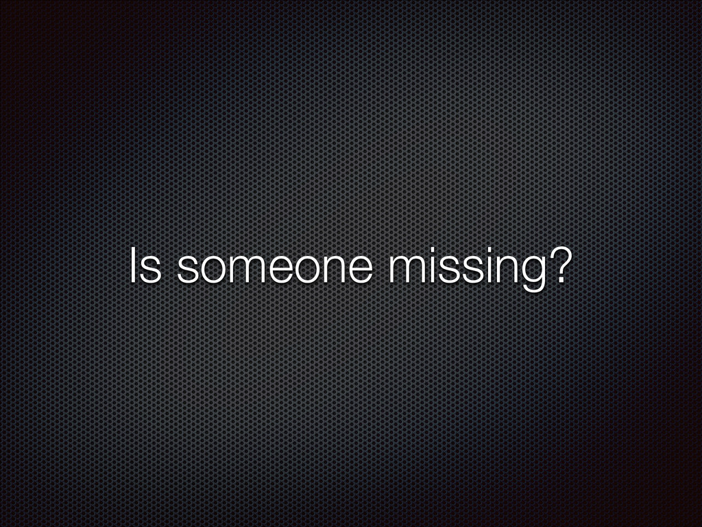 Is someone missing?