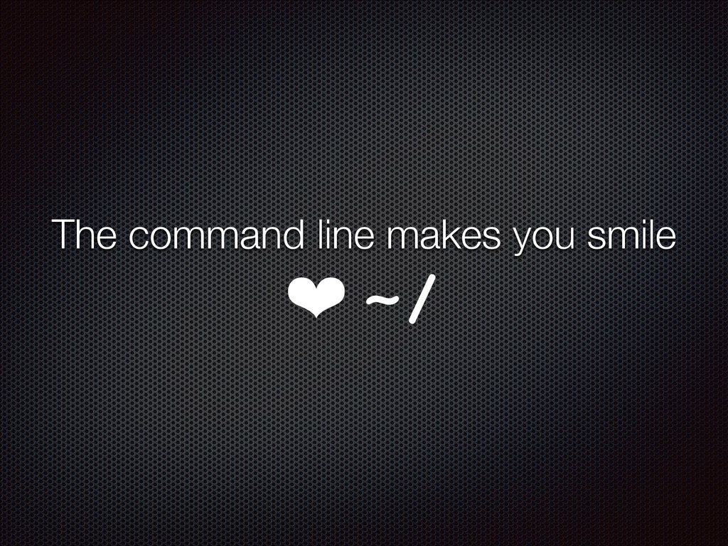 The command line makes you smile ❤ ~/