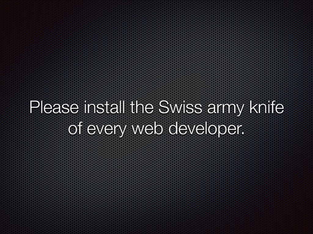 Please install the Swiss army knife of every we...