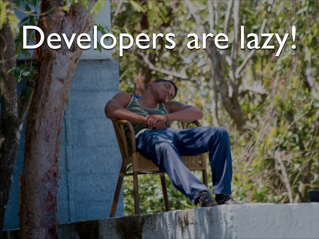 Developers are lazy!