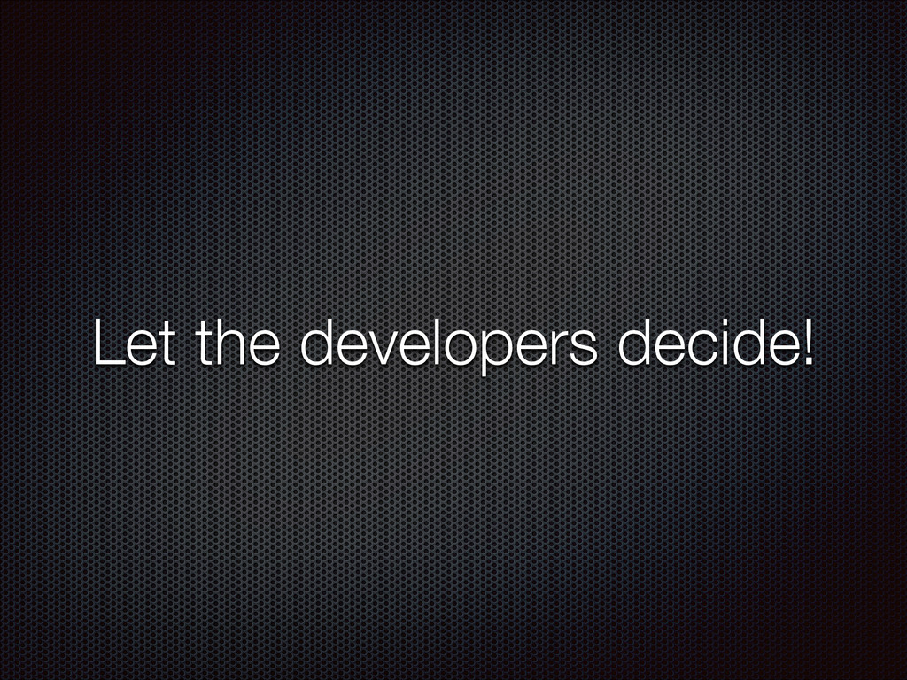 Let the developers decide!