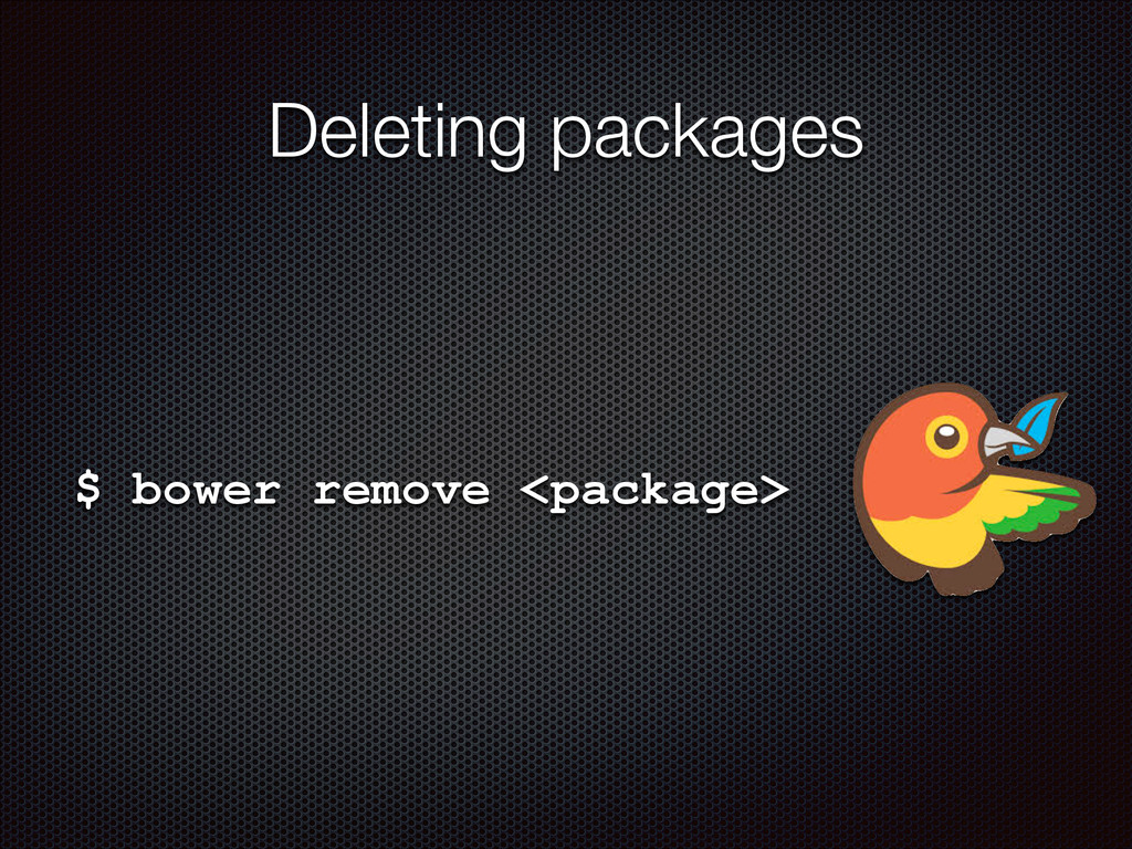 Deleting packages $ bower remove <package>