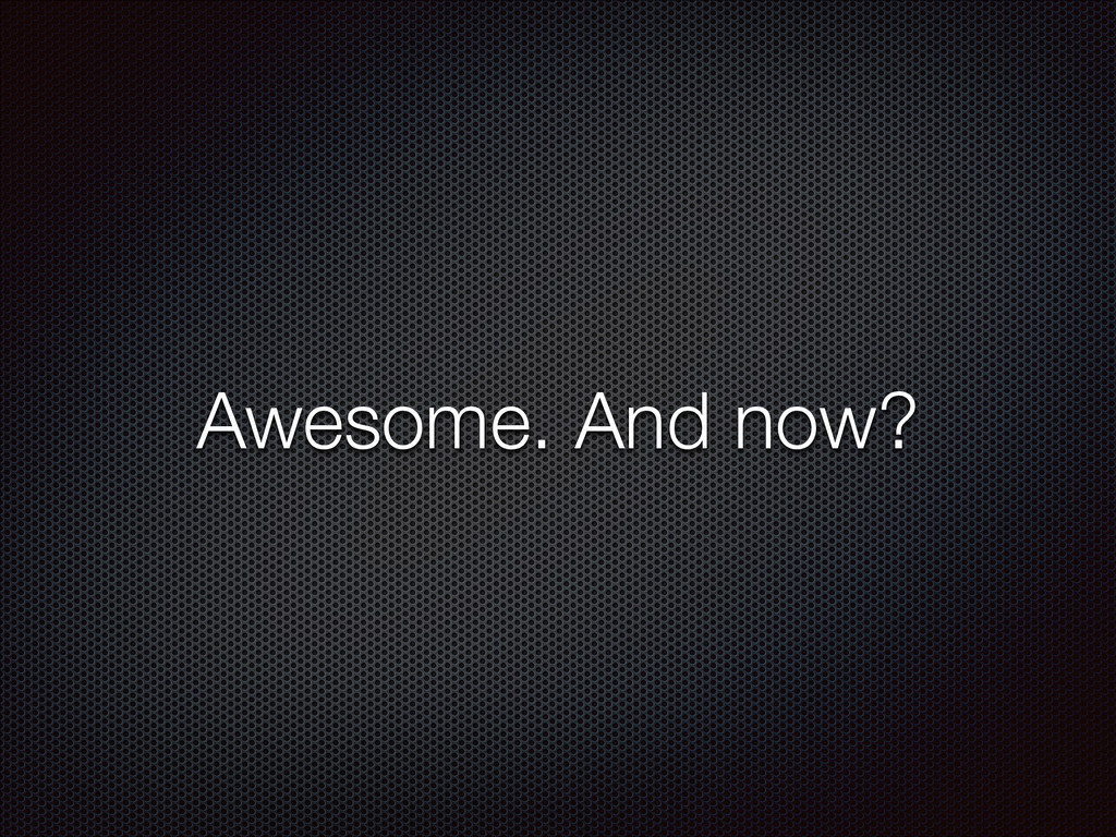 Awesome. And now?