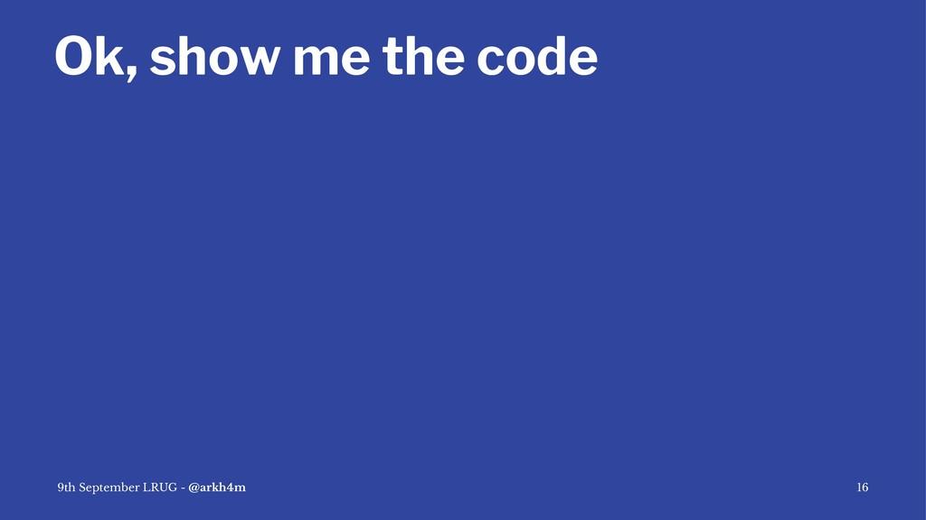 Ok, show me the code 9th September LRUG - @arkh...