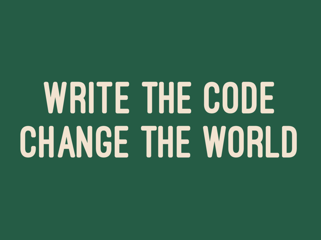 WRITE THE CODE CHANGE THE WORLD