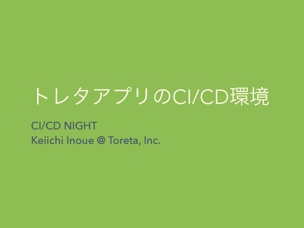τϨλΞϓϦͷCI/CDڥ CI/CD NIGHT Keiichi Inoue @ Tore...