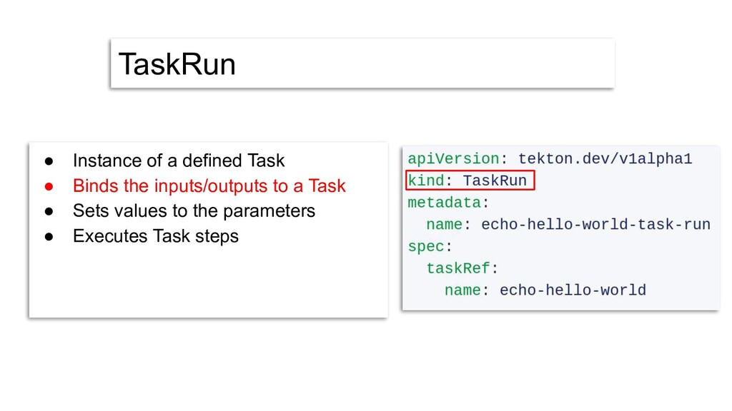 TaskRun ● Instance of a defined Task ● Binds th...
