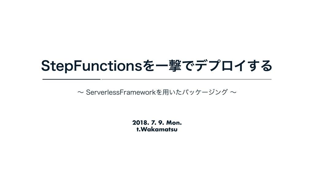 2018. 7. 9. Mon. t.Wakamatsu 4UFQ'VODUJPOTΛҰܸͰσ...
