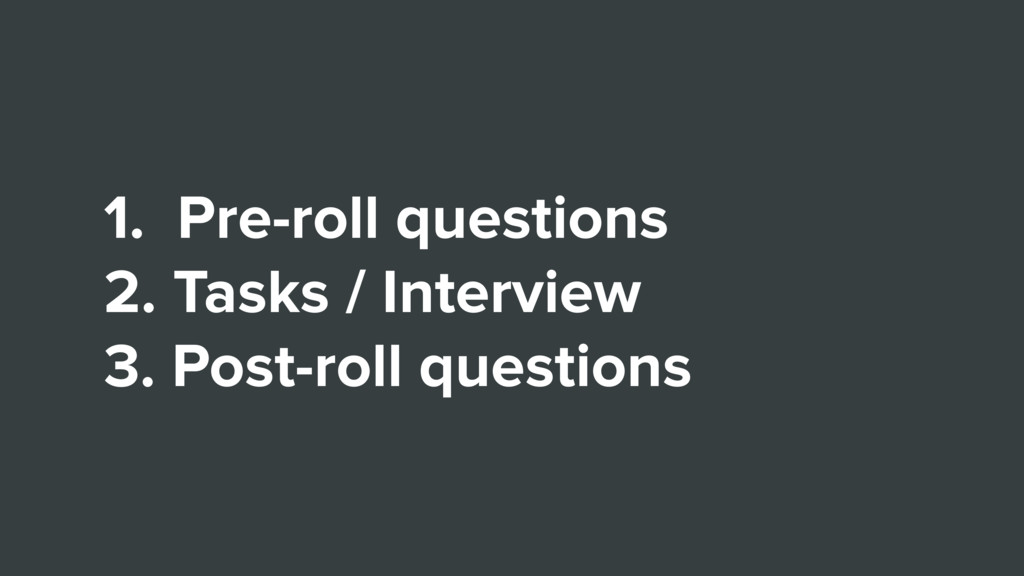 1. Pre-roll questions 2. Tasks / Interview 3. P...