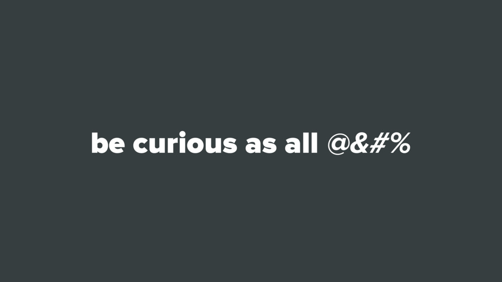 be curious as all @&#%