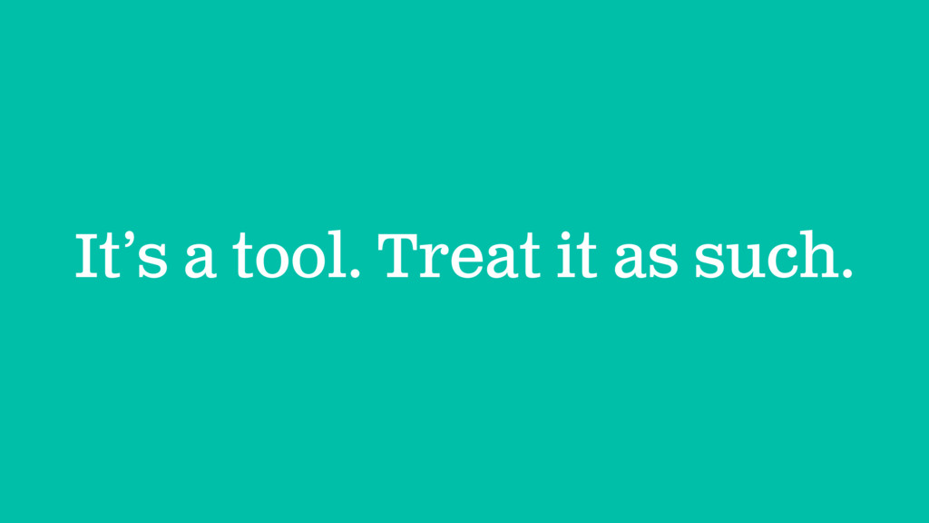 It's a tool. Treat it as such.
