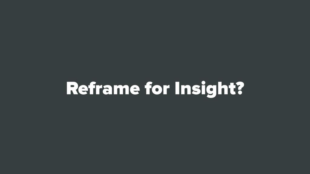 Reframe for Insight?