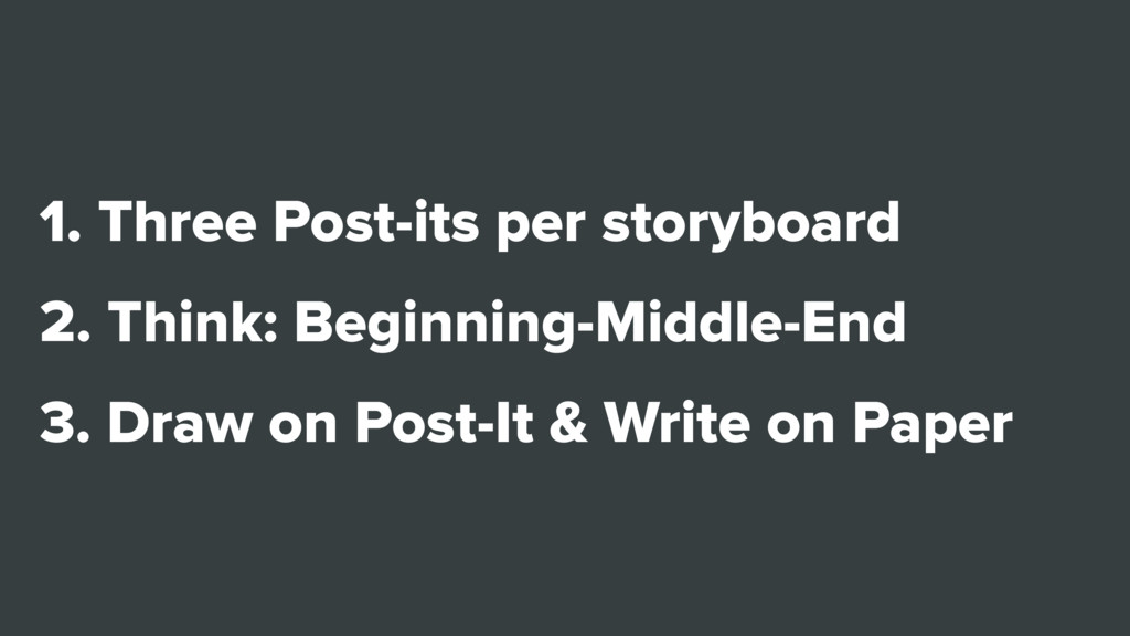 1. Three Post-its per storyboard 2. Think: Begi...