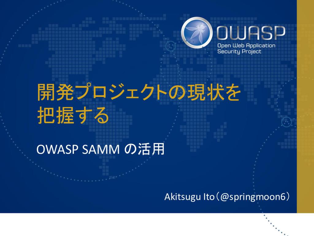 開発プロジェクトの現状を 把握する OWASP SAMM の活用 Akitsugu Ito(@...