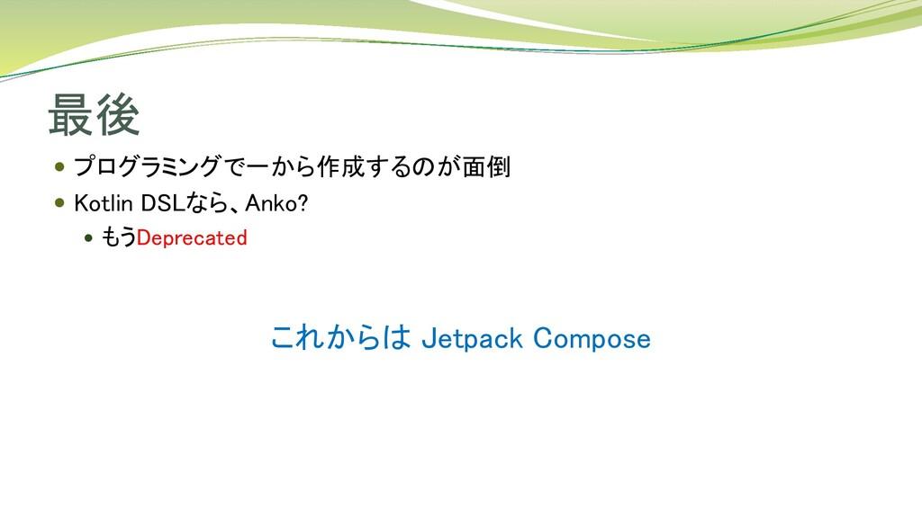 最後 これからは Jetpack Compose  プログラミングで一から作成するのが面倒 ...