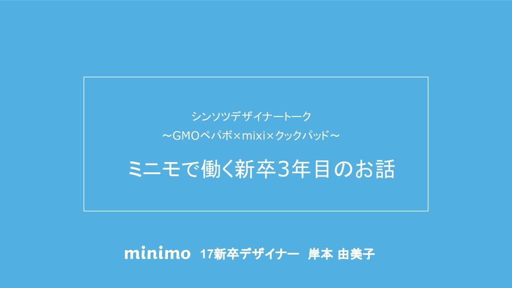 17新卒デザイナー 岸本 由美子 シンソツデザイナートーク 〜GMOペパボ×mixi×クックパ...