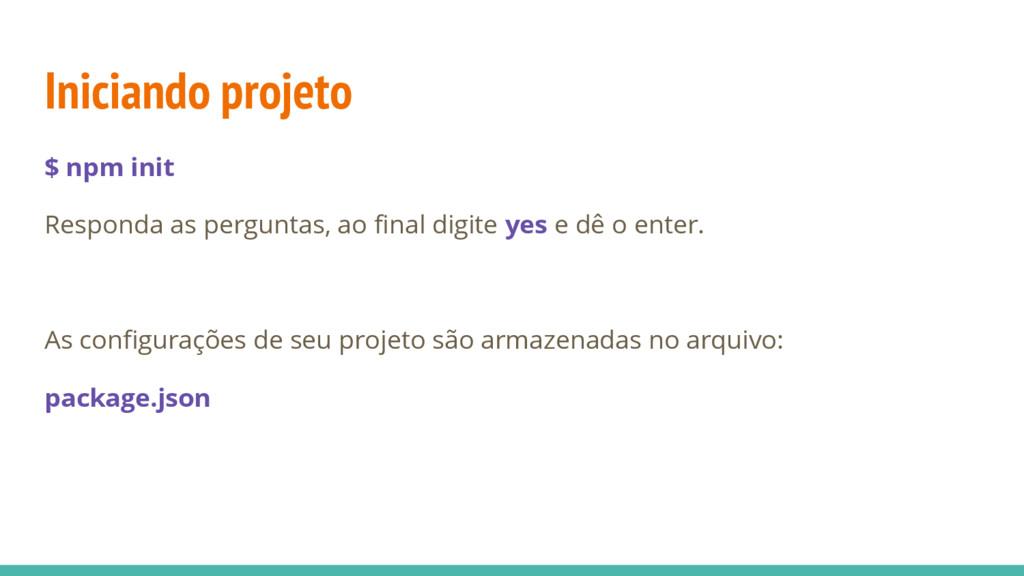 Iniciando projeto $ npm init Responda as pergun...