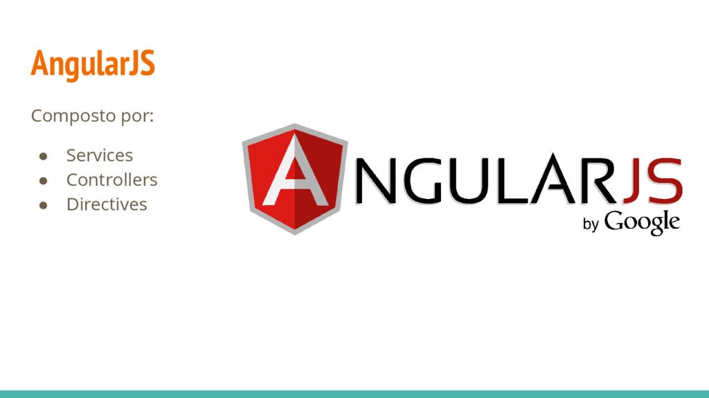 AngularJS Composto por: ● Services ● Controller...