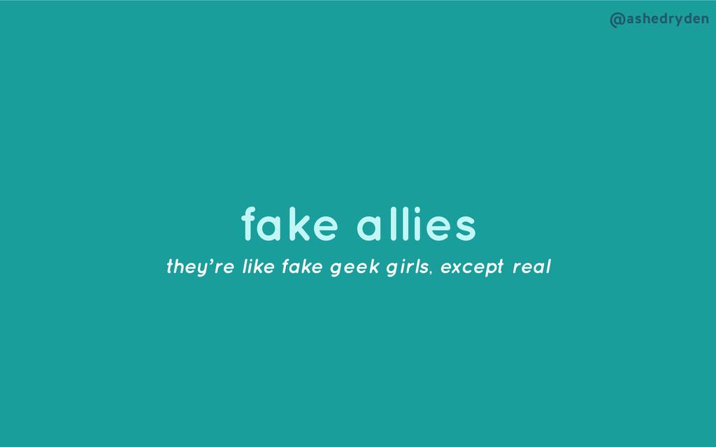 @ashedryden fake allies they're like fake geek ...