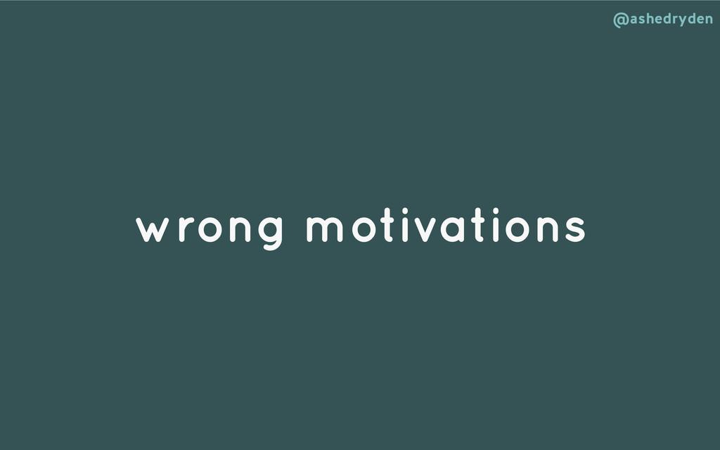 @ashedryden wrong motivations