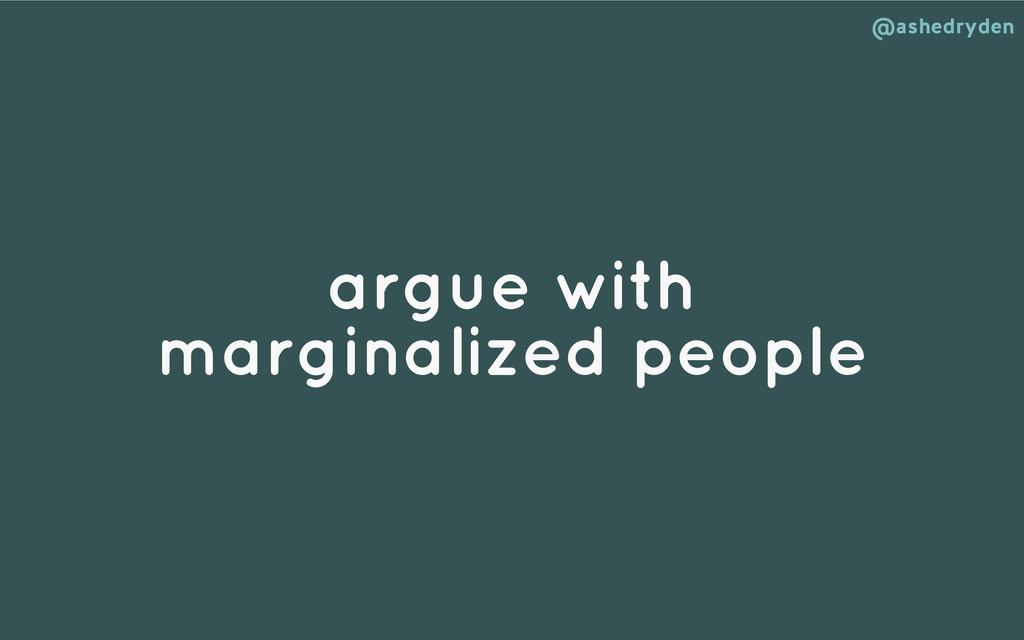 @ashedryden argue with marginalized people