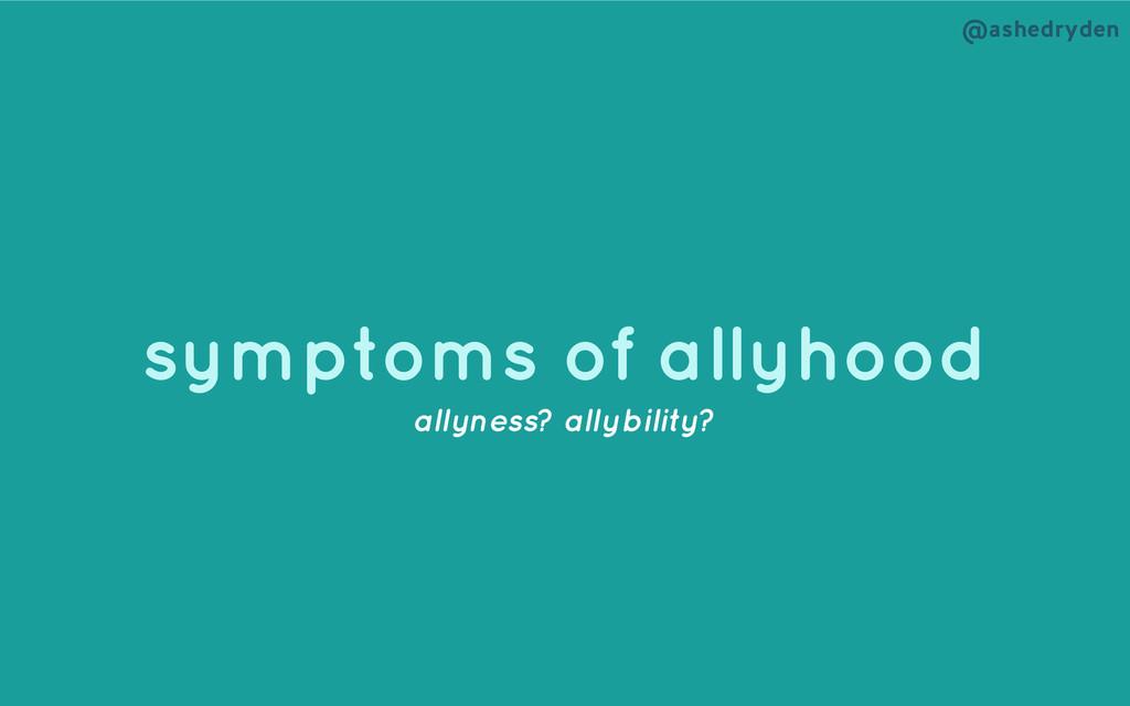 @ashedryden symptoms of allyhood allyness? ally...