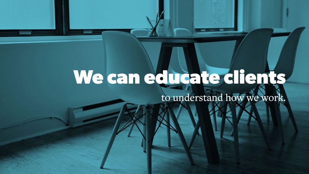 We can educate clients to understand how we wor...