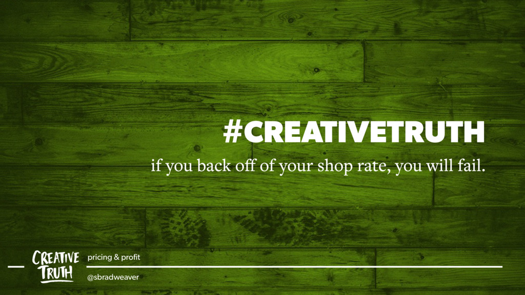 #CREATIVETRUTH if you back off of your shop rate...